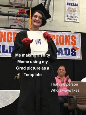 me🕸irl: NCSSAA  play r  CAIRINE  WILSON SS  GLOUCESTER  Sponsored by  Richard's  Printing  RE  SPORTSMASSHIP  AWAR  CIONS  ADS  NG  LD  Me making a snity  Meme using my  Grad picture as a  Template  That one person  Who always likes me🕸irl