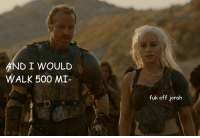Jorah problems http://t.co/PZpfSwY5VY: ND I WOULD  WALK 500 MI-  fuk off joralh Jorah problems http://t.co/PZpfSwY5VY