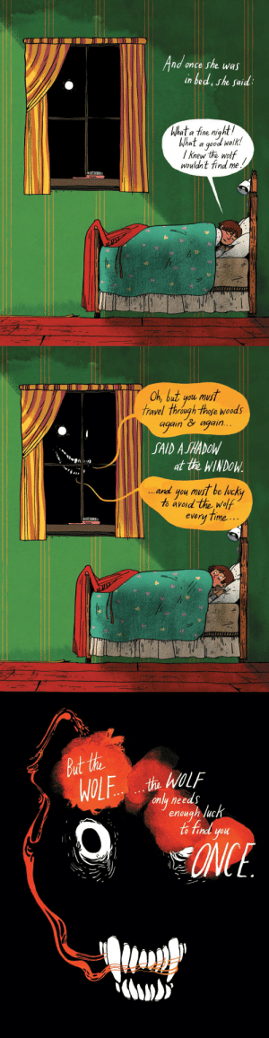 thelibrarina:  kingcuniculus: Emily Carroll  I reblog this every time I see it, because the part that makes this so horrific to me, is that the room is a direct callback to Goodnight Moon. It takes this memory of safety and security and turns it directly upside down and I love it. : nd once she was  in bed, she said  al a Tine miahl  What a good walk!  / knew the wolf  wouldn't find me   Oh, but you mus  travel through thofe woods  again again..  SAID A SHADOW  at the WINDOW  and you must be lucky  to avid the wolf  every Time .-  1417   only needs  enough luc  finl you thelibrarina:  kingcuniculus: Emily Carroll  I reblog this every time I see it, because the part that makes this so horrific to me, is that the room is a direct callback to Goodnight Moon. It takes this memory of safety and security and turns it directly upside down and I love it.