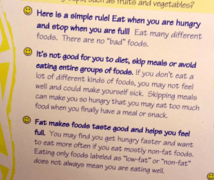 "bogleech:pretty real shit on this poster at our doctor's office actually: nd vegetables?  Here is a simple rulel Eat when you are hungry  and stop  different  when you are fulll Eat  many  foods. There are no ""bad"" foods.  It's not good for you to diet, skip meals or avoid  of foods. If you don't eat a  eating entire  lot of different kinds of foods, you may not feel  well and could make yourself sick. Skipping meals  can make you so hungry that you may eat too much  groups  food when  you finally have a meal or snack.  Fat makes foods taste good and helps you feel  full. You  find  you get hungry faster and want  may  to eat more often if you eat mostly non-fat foods.  Eating only foods labeled as ""low-fat"" or ""non-fat""  does not always mean you are eating well. bogleech:pretty real shit on this poster at our doctor's office actually"