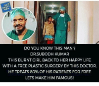 Memes, 🤖, and Plastic: NDA  DO YOU KNOW THIS MAN  DR SUBODH KUMAR  THIS BURNT GIRL BACK TO HER HAPPY LIFE  WITH A FREE PLASTIC SURGERY BYTHIS DOCTOR.  HE TREATS 80% OF HIS PATIENTS FOR FREE  LETS MAKE HIM FAMOUS!! Respect for those who deserve it ,not for those who demand it... Anonymous Army_anons MissArmy_anons