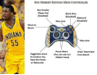 Memes, 🤖, and Cheers: NDIANA  ROY HIBBERT EDITION XBOX CONTROLLER  Box Smaller  Player out  Block Shot  (Disabled)  (Disabled)  Rebound  (Disabled)  Miss shot  Move to  Bench  O,O  Miss shot  Cheer Teammate  Pause Menu  Toggle Box Score  (You can sub out From Bench  To Confirm You  Hibbert here)  Have No Points  or Rebounds Roy Hilbert Controller!