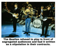 Nah Nah na na nah nah.. Didnt let us down.: ndutg  THE  DEATLES  The Beatles refused to play in front of  segregated audiences and had it written  as a stipulation in their contracts. Nah Nah na na nah nah.. Didnt let us down.