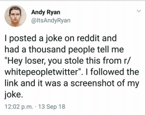 """Memes, Reddit, and Link: ndy Ryan  @ltsAndyRyan  l posted a joke on reddit and  nad a thousand people tell me  """"Hey loser, you stole this from r/  whitepeopletwitter"""". I followed the  link and it was a screenshot of my  joke  12:02 p.m. 13 Sep 18 Jokeception via /r/memes https://ift.tt/2x9RYMy"""