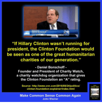 """This page reminds me a lot of mine when I first started out! Go check them out.: NE  Daniel Borochoff  """"If Hillary Clinton wasn't running for  president, the Clinton Foundation would  be seen as one of the great humanitarian  charities of our generation.""""  Daniel Borochoff  Founder and President of Charity Watch,  a charity watchdog organization that gives  the Clinton Foundation an """"A"""" rating.  Source: http://www.cnn.com/2016/08/24/politics/  Common Again  clinton-foundation-explainer/index.html  Make Common Sense Common Again  John Sheirer This page reminds me a lot of mine when I first started out! Go check them out."""