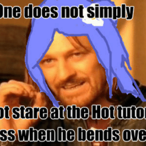 Hot For Tutor by julianne - Meme Center: ne does not simply  ss Whenhe bends ove Hot For Tutor by julianne - Meme Center