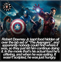 "Food, Friends, and Hungry: NE  G MT  Robert Downey Jr kept food hiddenall  over the abset of ""The Avengers"" and  was so theyjust let him continue doing  the move that's his actual foodhe's  offering, and When he was eating.  wasn't scnpted, he was just hungry. Please check out our friends at @cinemaposts. 👌🏻"