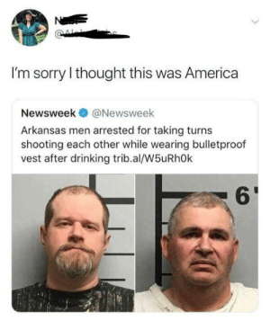 America, Drinking, and Sorry: Ne  I'm sorry I thought this was America  Newsweek  @Newsweek  Arkansas men arrested for taking turns  shooting each other while wearing bulletproof  vest after drinking trib.al/W5uRhOk Merica