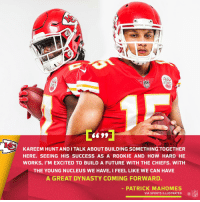 Future, Memes, and Sports: Ne  KAREEM HUNT AND I TALK ABOUT BUILDING SOMETHING TOGETHER  HERE. SEEING HIS SUCCESS AS A ROOKIE AND HOW HARD HE  WORKS, I'M EXCITED TO BUILD A FUTURE WITH THE CHIEFS. WITH  THE YOUNG NUCLEUS WE HAVE, I FEEL LIKE WE CAN HAVE  A GREAT DYNASTY COMING FORWARD.  PATRICK MAHOMES  VIA SPORTS ILLUSTRATED INFL The future is now for the @Chiefs offense. https://t.co/4jdPJ3qnyn