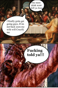 "Dank, Fucking, and Meme: ne more  drink wont  kill ya Jesu  sy  I Really gotta get  going guys, If im  not back soon my  wife will Crucify  me  Fucking  told ya!!! <p>When being out too late gets you in some shit via /r/dank_meme <a href=""http://ift.tt/2EWpOqu"">http://ift.tt/2EWpOqu</a></p>"