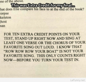 "Funny exam for extra credit: ne  of the above.  ThiswasExtraCcreditiformufinal...  hat does Elie compare his face to at the end of the book?  orpse  keleton  host  nan  FOR TEN EXTRA CREDIT POINTS ON YOUR  TEST, STAND UP RIGHT NOW AND SING AT  LEAST ONE VERSE OR THE CHORUS OF YOUR  FAVORITE SONG OUT LOUD. I KNOW THAT  ""ROW ROW ROW YOUR BOAT"" IS NOT YOUR  FAVORITE SONG. THIS ONLY COUNTS RIGHT  NOW-BEFORE YOU TURN YOUR TEST IN.  LeFunny.net Funny exam for extra credit"
