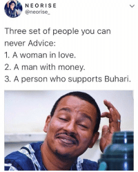 Advice, Love, and Memes: NE ORISE  @neorise  Three set of people you can  never Advice:  1. A woman in love.  2. A man with money.  3. A person who supports Buhari. 🤔🚶🏿🚶🏿🚶🏿 Tag them ➡️➡️➡️ . . buhari Pmb love inlove money