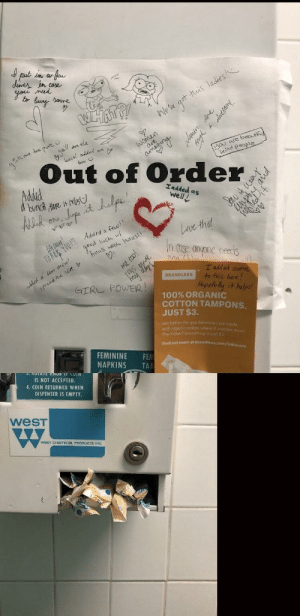positive-memes:  Tampon dispenser at my school is broken so every now and then someone leaves a few: ne p  Out of Order  Iadded as  Well l  0  x),  intuse anyone needs  O.  t added some  BRANDLESS to this box  Hopefuly汁helps  GTRE POWER  100% ORGANIC  COTTON TAMPONS.  JUST $3.  feminin care made  Get b  with organic cotton where it matters most  The kicker? Everything is just 53  Find out more at brandless  FEMININE FE  NAPKINS TA  OTA  IS NOT ACCEPTED  4. COIN RETURNED WHEN  DISPENSER IS EMPTY  wesT  west CHemicaL PRODUCTS Inc positive-memes:  Tampon dispenser at my school is broken so every now and then someone leaves a few