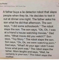 "Dad, Friends, and Memes: ne Photos  A father buys a lie detector robot that slaps  people when they lie. He decides to test it  out at dinner one night. The father asks his  son what he did that afternoon. The son  says, ""I did some schoolwork."" The robot  slaps the son. The son says, ""Ok, Ok. I was  at a friend's house watching movies."" Dad  asks, ""What movie did you watch?"" Son  says, Toy Story."" The robot slaps the son.  Son says, ""Ok, Ok, we were watching porn.""  Dad says, ""What? At your age I didn't even  know what porn was."" The robot slaps the  father. Mom laughs and says, ""Well, he  certainly is your son."" The robot slaps the  mother. Boi Boi Boi 😭😂😂"