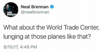 Mr. President, you never cease to disgust me.: Neal Brennan  @nealbrennan  NERL  What about the World Trade Center,  lunging at those planes like that?  8/15/17, 4:49 PM Mr. President, you never cease to disgust me.
