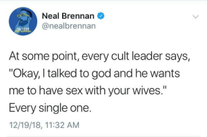 "God is love, right?: Neal Brennan  @nealbrennan  ONTOUR  At some point, every cult leader says,  ""Okay, I talked to god and he wants  me to have sex with your wives.""  I1  Every single one.  12/19/18, 11:32 AM God is love, right?"
