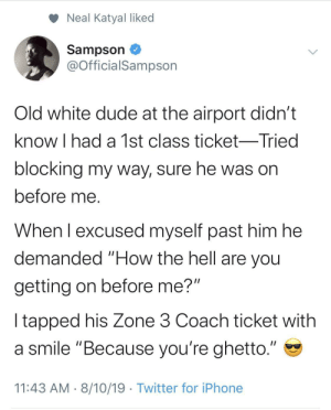 "Blackpeopletwitter, Dude, and Ghetto: Neal Katyal liked  Sampson  @OfficialSampson  Old white dude at the airport didn't  know I had a 1st class ticket-Tried  blocking my way, sure he was on  before me.  When I excused myself past him he  demanded ""How the hell are you  getting on before me?""  I tapped his Zone 3 Coach ticket with  a smile ""Because you're ghetto.""  11:43 AM 8/10/19 Twitter for iPhone It smells like broke in here (via /r/BlackPeopleTwitter)"