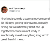 Cute, Latinos, and Memes: Neal Tayco ()  @NealTayco  hi ur kinda cute do u wanna maybe spend  T0-15 days getting to know me, casually  flirting but we ultimately don't end up  together because i'm not ready to  emotionally invest in anything long term?  great then hit me up Lmaoo 😅😅😅😂😂😂 🔥 Follow Us 👉 @latinoswithattitude 🔥 latinosbelike latinasbelike latinoproblems mexicansbelike mexican mexicanproblems hispanicsbelike hispanic hispanicproblems latina latinas latino latinos hispanicsbelike