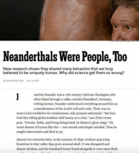 "According to WHOSE STANDARDS??? LMAO GraspingAtStraws WeWasCaves NeanderBanter YallTriedIt: Neanderthals Were People, Too  New research shows they shared many behaviors that we long  believed to be uniquely human. Why did science get them so wrong?  JONMooALLEM JANIL20a  oachim Neander was a 17th-century Calvinist theologian who  often hiked through a valley outside Diisseldorf, Germany,  writing hymns. Neander understood everything around him as  a manifestation of the Lord's will and work. There was no  room in his worldview for randomness, only purpose and praise. ""See how  God this rolling globe/swathes with beauty as a robe,"" one of his verses  goes. ""Forests, fields, and living things/each its Master's glorysings.""He  wrote dozens of hymns like this-awe-struck and simple-minded. Then he  caught tuberculosis and died at 30.  Almost two centuries later, in the summer of 1856, workers quarrying  limestone in that valley dug up an unusual skull. It was  elongated and  almost chinless, and the fossilized bones found alongside it were extra thick According to WHOSE STANDARDS??? LMAO GraspingAtStraws WeWasCaves NeanderBanter YallTriedIt"