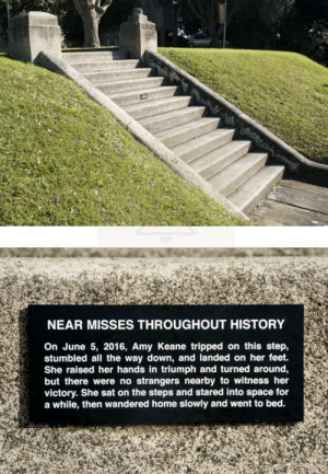 Funny, History, and Home: NEAR MISSES THROUGHOUT HISTORY  On June 5, 2016, Amy Keane tripped on this step,  stumbled all the way down, and landed on her feet.  She raised her hands in triumph and turned around,  but there were no strangers nearby to witness her  victory. She sat on the steps and stared into space for  a while, then wandered home slowly and went to bed. Near Misses Throughout History via /r/funny https://ift.tt/2o9Uayw