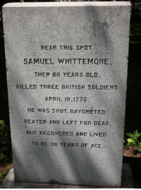 Soldiers, British, and Old: NEAR THIS SPOT  SAMUEL WHITTEMORE  THEN 80 YEARS OLD  KILLED THREE BRITISH SOLDIERS  APRIL 19,1775  HE WAS SHOT BAYONETED  BEATEN AND LEFT FOR DEAD,  BUT RECOVERED AND LIVED  TO BE 98 YEARS OF ACE