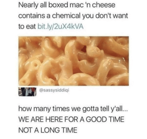 Dank, How Many Times, and Memes: Nearly all boxed mac 'n cheese  contains a chemical you don't want  to eat bit.ly/2ux4kVA  @sassysiddiqi  how many times we gotta tell y'all.  WE ARE HERE FOR A GOOD TIME  NOT A LONG TIME Damn right we are by ZombieAttacker MORE MEMES
