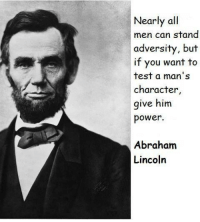 Abraham Lincoln: Nearly all  men can stand  adversity, but  if you want to  test a man's  character  give him  power.  Abraham  Lincoln