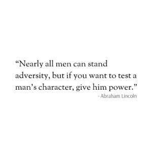 "Abraham Lincoln, Abraham, and Lincoln: ""Nearly all men can stand  adversity, but if you want to test a  man's character, give him power.""  - Abraham Lincoln"