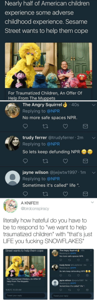 "Children, Fucking, and Life: Nearly half of American children  experience some adverse  childhood experience. Sesame  Street wants to help them cope  For Traumatized Children, An Offer Of  Help From The Muppets   The Angry Squirrel  40s  Replying to @NPR  No more safe spaces NPR  trudy ferrer @trudyferrer 2m  Replying to @NPR  So lets keep defunding NPR  jayne wilson @jwjwtw1997 1m  Replying to @NPR  Sometimes it's called"" life "".   A KNIFE!!  @birdconspiracy  literally how hateful do you have to  be to respond to ""we want to help  traumatized children"" with ""that's Just  LIFE you fucking SNOWFLAKES""  Street wants to help them cope  The Angry Squirrel  .40s  Replying to @NPR  No more safe spaces NPR  trudy ferrer @trudyferrer 2m  Replying to @NPR  So lets keep defunding NPR  For Traumatized Children, An Offer Of  Help From The Muppets  npr.org  jayne wilson @jwjwtw1997 1m  Replying to @NPR  Sometimes it's called"" life "".  10/6/17, 10:29 AM  Tweet your reply  Tweet your reply the-defiant-pupil:  grednforgesgirl: ogrish161:  -""mommy, the kids at school are mean to me!"" -""OH, WHAT, ARE U #TRIGGERED???, LIFE ISNT UR #SAFE SPACE LMAO"" Stay away from children for the rest of your lives please   The people who hate this are probably the ones traumatizing their children  Both extremes on the spectrum are fucking terrible."