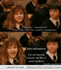 """<p>Oh Harry <a href=""""http://memes.mugglenet.com/Harry+Potter+Funny+Pics/Oh-Harry/1025"""">http://memes.mugglenet.com/Harry+Potter+Funny+Pics/Oh-Harry/1025</a></p>: """"Nearly"""" headless?  How can you be nearly headless?  OMG HERMIONE  You can't just ask  someone why they're  nearly headless!  9months unemployed  Like this? You'll hate  MUGGLENET MEMES.COM <p>Oh Harry <a href=""""http://memes.mugglenet.com/Harry+Potter+Funny+Pics/Oh-Harry/1025"""">http://memes.mugglenet.com/Harry+Potter+Funny+Pics/Oh-Harry/1025</a></p>"""