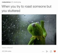 Roast, Source, and Potatoes: neat potatoes  clestroying  When you try to roast someone but  you stuttered  Source: dirtysouf  437,036 notes https://t.co/b7VmOogJn3