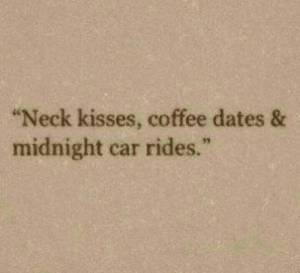 "Coffee, Midnight, and Car: ""Neck kisses, coffee dates &  midnight car rides.""  97"