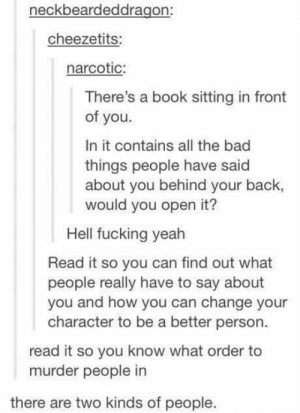 Bad, Dank, and Fucking: neckbeardeddragon:  cheezetits:  narcotic:  There's a book sitting in front  of you.  In it contains all the bad  things people have said  about you behind your back,  would you open it?  Hell fucking yeah  Read it so you can find out what  people really have to say about  you and how you can change your  character to be a better person  read it so you know what order to  murder people in  there are two kinds of people.