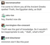 "God, Ancient, and Egyptian: necromanceher  I've come to inform you all the Ancient Greeks  spelled Thoth, the Egyptian deity, as Θώθ  zaku-too  hey, thanks! now die  mornington-the-crescent  Thoth was the god of knowledge. So it wouldn't  be inappropriate to ask, "" Θώθ , what's this?""  lord-kitschener  mmmmm don't like this post me👁irl"