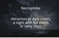 dark: Necrophilia:  Attraction to dark colors,  a night with full moon  or rainy days.