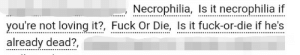 "ao3tagoftheday:  [Image Description: Tags reading ""necrophilia, is it necrophilia if you're not loving it?, fuck or die, is it fuck or die if he's already dead""]The AO3 Tag of the Day is: An excellent response to anyone who says there are no bad questions : Necrophilia, I it necrophilia i  you're not loving it?, Fuck Or Die, Is it fuck-or-die if he's  already dead?, ao3tagoftheday:  [Image Description: Tags reading ""necrophilia, is it necrophilia if you're not loving it?, fuck or die, is it fuck or die if he's already dead""]The AO3 Tag of the Day is: An excellent response to anyone who says there are no bad questions"