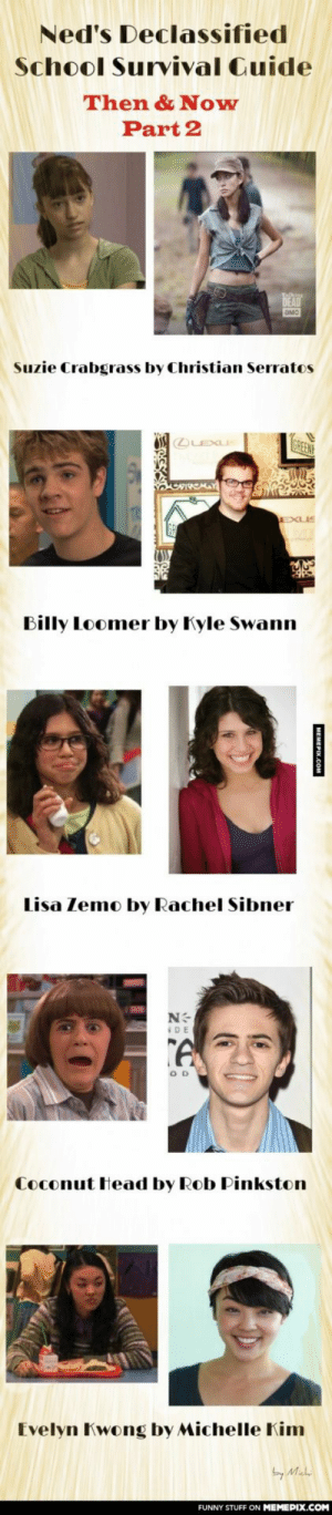 You wanted to see the others too, so I made PART 2 !omg-humor.tumblr.com: Ned's Declassified  School Survival Cuide  Then & Now  Part 2  DEAD  AMC  Suzie Crabgrass by Christian Serratos  OLEXUE  GREEN  Billy Loomer by Kyle Swann  Lisa Zemo by Rachel Sibner  DE  Coconut Head by Rob Pinkston  Evelyn Kwong by Michelle Kim  by Mah  FUNNY STUFF ON MEMEPIX.COM  MEMEPIX.COM You wanted to see the others too, so I made PART 2 !omg-humor.tumblr.com