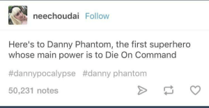 Superhero, Danny Phantom, and Power: neechoudai Follow  Here's to Danny Phantom, the first superhero  whose main power is to Die On Command  #dannypocalypse #danny phantom  50,231 notes (duhnuhnuhnuhnuhnuhnuh NUH nuh duh nuhnuhnuhnhh) he's a corpse
