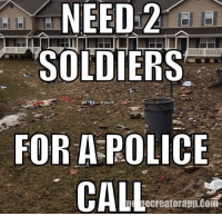 Memes, Police, and Soldiers: NEED 2  SOLDIERS  FOR A POLICE  CALL  ecreatorapp CORT