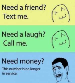 Hahahahaimagreedybitchhahaha: Need a friend?  Text me.  Need a laugh?  Call me.  Need money?  This number is no longer  in service. Hahahahaimagreedybitchhahaha