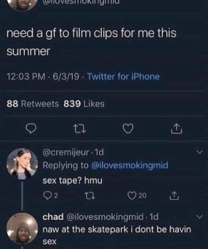 Iphone, Sex, and Twitter: need a gf to film clips for me this  summer  12:03 PM 6/3/19 Twitter for iPhone  88 Retweets 839 Likes  @cremijeur 1d  Replying to @ilovesmokingmid  sex tape? hmu  22  20  chad @ilovesmokingmid 1d  naw at the skatepark i dont be havin  sex me irl