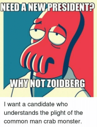 NEED A NEW PRESIDENTP  WHY NOT ZOIDBERG  I want a candidate who  understands the plight of the  common man crab monster. The Crustacean's party front runner.  Vote Zoidberg 2016