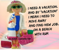 """Memes, Beach, and Touche: NEED A VACATION.  AND BY """"VACATIONIN  I MEANI NEED TO  MOVE AWAY  AND FIND NEW JOB.  ON A BEACH  WITH RUM  EB HEART TouCHING FUN Pass it on"""
