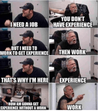 Dank, Work, and Old: NEED AIOB  YOU DONT  HAVE EXPERIENCE  BUTI NEED TO  WORKTO GET EXPERIENCE  THEN WORK  THATS WHYT'M HERE  EXPERIENCE  HOW AM GONNA GET  EXPERIENCE WITHOUT A WORK  WORK Look for a 23-year-old with 30 years of experience.