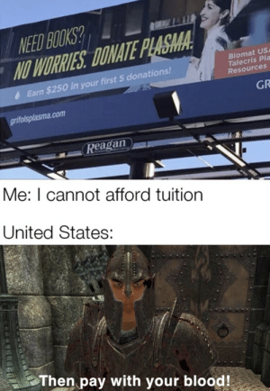 Why… won't… you… die! by cheesytanker MORE MEMES: NEED BOOKS?  NO WORRIES DONATE PLASMA  Biomat US  Talecris Pla  Resources  Earn $250 in your first 5 donations!  GR  grifolsplasma.com  Reagan  Me: I cannot afford tuition  United States:  Then pay with your blood! Why… won't… you… die! by cheesytanker MORE MEMES