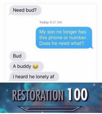 Well played 👏: Need bud?  Today 8:21 AM  My son no longer has  this phone or number.  Does he need what?.  Bud  A buddy 부  I heard he lonely af  RESTORATION 100 Well played 👏