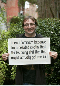 Feminism, Shit, and Dank Memes: need feminism because  Im a deluded cretin that  thinks doing shit like this  might actually get me laid