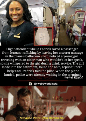 "What a hero looks like: NEED  HELP  Flight attendant Shelia Fedrick saved a passenger  from human trafficking by leaving her a secret message  in the plane's bathroom She'd noticed a young girl  traveling with an older man who wouldn't let her speak,  so she whispered to the girl during drink service. The girl  made it to the bathroom, found the note, replied""I need  help""and Fredrick told the pilot. When the plane  landed, police were already waiting in the terminal  Weird World  @weirdworldinsta  Because that's what heroes do. What a hero looks like"