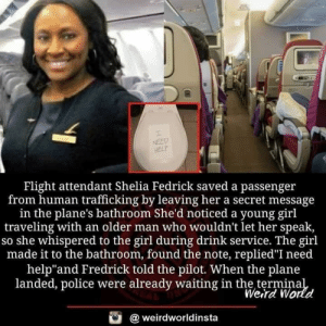 "👏👏👏🙏: NEED  HELP  Flight attendant Shelia Fedrick saved a passenger  from human trafficking by leaving her a secret message  in the plane's bathroom She'd noticed a young girl  traveling with an older man who wouldn't let her speak,  so she whispered to the girl during drink service. The girl  made it to the bathroom, found the note, replied""I need  help""and Fredrick told the pilot. When the plane  landed, police were already waiting in the terminal  Weird World  @weirdworldinsta 👏👏👏🙏"