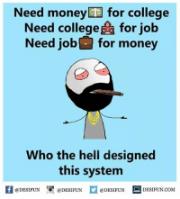 Twitter: BLB247 Snapchat : BELIKEBRO.COM belikebro sarcasm meme Follow @be.like.bro: Need money for college  Need college for job  Need job for money  Who the hell designed  this system  @DESIFUN 10 @DESIFUN  @DESIFUN  DESIFUN.COMM Twitter: BLB247 Snapchat : BELIKEBRO.COM belikebro sarcasm meme Follow @be.like.bro